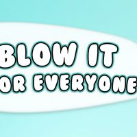 BLOW IT FOR EVERYONE!